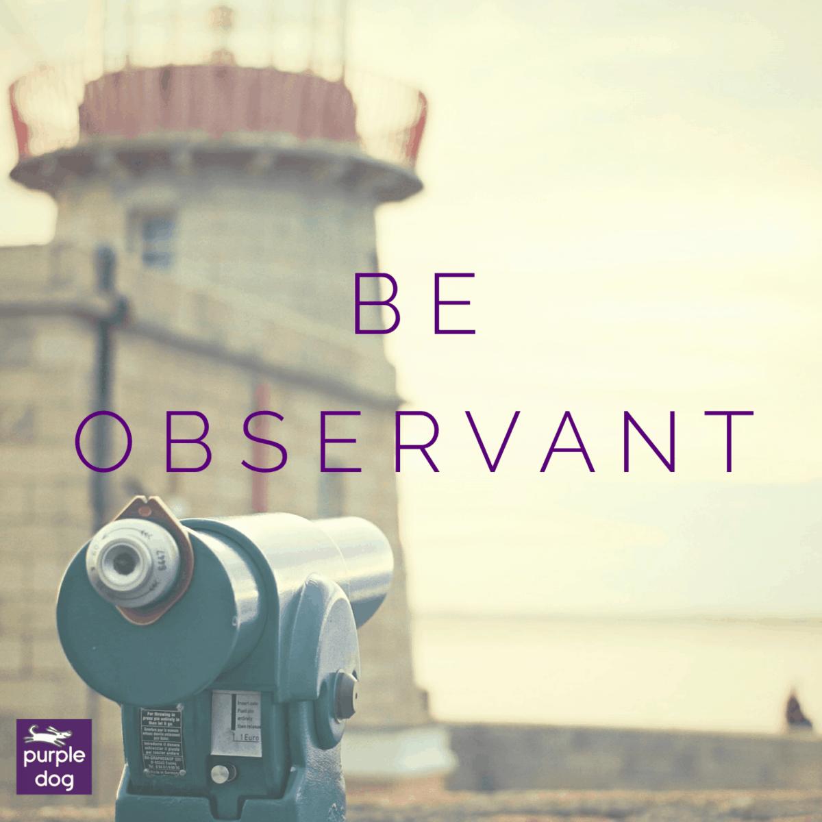 Be observant