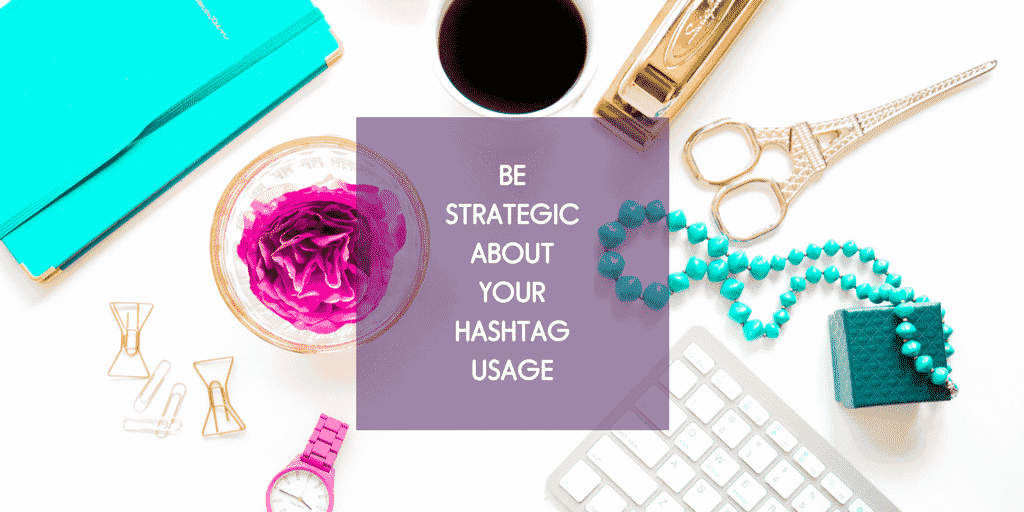be strategic about your hashtag use