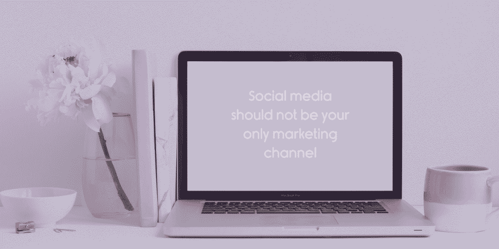 social media should not be your only marketing channel